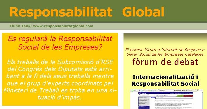 Es regularà la Responsabilitat Social de les Empreses?Els treballs de la Subcomissió d'RSE del Congrés dels Diputats està arribant a la fi dels seus treballs mentre que el grup d'experts coordinats pel Ministeri de Treball es troba en una situació d'impàs.  El primer fòrum a Internet de Responsabilitat Social de les Empreses catalanesfòrum de debatInternacionalització i Responsabilitat SocialEntrar-hiwww.copca.com/ct/PARTICIPACIO:ExportG/PARTICIPACIO