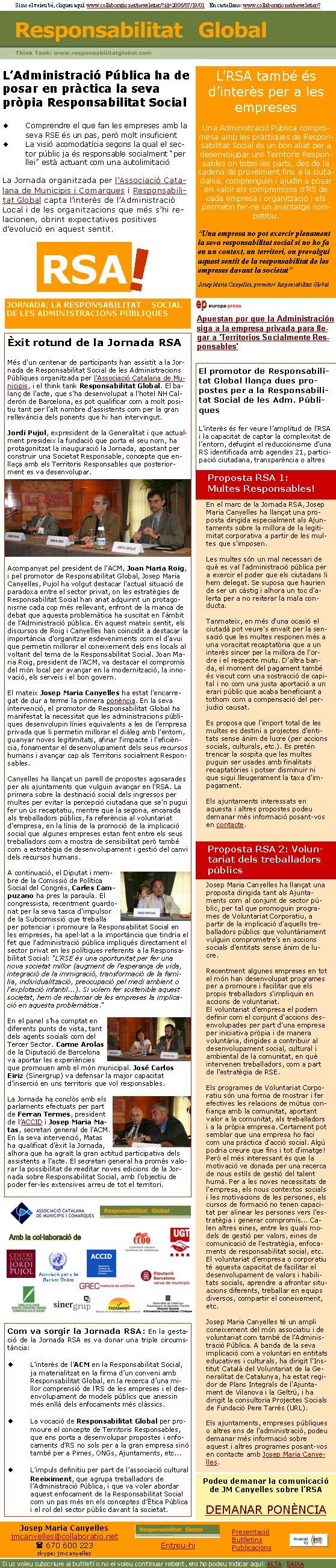 JORNADA: LA RESPONSABILITAT SOCIAL DE LES ADMINISTRACIONS PÚBLIQUESRSA!Èxit rotund de la Jornada RSAMés d'un centenar de participants han assistit a la Jornada de Responsabilitat Social de les Administracions Públiques organitzada per l'Associació Catalana de Municipis, i el think tank Responsabilitat Global. El balanç de l'acte, que s'ha desenvolupat a l'hotel NH Calderón de Barcelona, es pot qualificar com a molt positiu tant per l'alt nombre d'assistents com per la gran rellevància dels ponents que hi han intervingut.  Jordi Pujol, expresident de la Generalitat i que actualment presideix la fundació que porta el seu nom, ha protagonitzat la inauguració la Jornada, apostant per construir una Societat Responsable, concepte que enllaça amb els Territoris Responsables que posteriorment es va desenvolupar. Acompanyat pel president de l'ACM, Joan Maria Roig, i pel promotor de Responsabilitat Global, Josep Maria Canyelles, Pujol ha volgut destacar l'actual situació de paradoxa entre el sector privat, on les estratègies de Responsabilitat Social han anat adquirint un protagonisme cada cop més rellevant, enfront de la manca de debat que aquesta problemàtica ha suscitat en l'àmbit de l'Administració pública. En aquest mateix sentit, els discursos de Roig i Canyelles han coincidit a destacar la importància d'organitzar esdeveniments com el d'avui que permetin millorar el coneixement dels ens locals al voltant del tema de la Responsabilitat Social. Joan Maria Roig, president de l'ACM, va destacar el compromís del món local per avançar en la modernització, la innovació, els serveis i el bon govern. El mateix Josep Maria Canyelles ha estat l'encarregat de dur a terme la primera ponència. En la seva intervenció, el promotor de Responsabilitat Global ha manifestat la necessitat que les administracions públiques desenvolupin línies equivalents a les de l'empresa privada que li permetin millorar el diàleg amb l'entorn, guanyar noves legitimitats, afinar l'impacte i l'eficiència, f