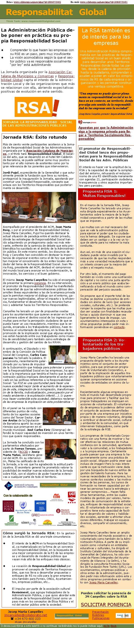 JORNADA: LA RESPONSABILIDAD SOCIAL DE LAS ADMINISTRACIONES PÚBLICASRSA!Jornada RSA: Éxito rotundoMás de ciento veinte participantes asistieron a la Jornada de Responsabilidad Social de las Administraciones organizada por la Asociación Catalana de Municipios, y el think tank Responsabilidad Global. El balance del acto, que se desarrolló en el hotel NH Calderón de Barcelona, se puede calificar como muy positivo tanto por el alto número de asistentes como por la gran relevancia de los ponentes que intervenieron. Jordi Pujol, expresidente de la Generalitat y que actualmente preside la fundación que lleva su nombre, protagonizó la inauguración la Jornada, apostando por construir una Sociedad Responsable, concepto que enlaza con los Territorios Responsables que posteriormente se desarrolló. Acompañado por el presidente del ACM, Joan Maria Roig, y por el promotor de Responsabilidad Global, Josep Maria Canyelles, Pujol ha querido destacar la actual situación de paradoja entre el sector privado, dónde las estrategias de Responsabilidad Social han ido adquiriendo un protagonismo cada vez más relevante, enfrente de la carencia de debate que esta problemática ha suscitado en el ámbito de la Administración pública. En este mismo sentido, los discursos de Roig y Canyelles han coincidido en destacar la importancia de organizar eventos como el de hoy que permitan mejorar el conocimiento de los entes locales alrededor del tema de la Responsabilidad Social. Joan Maria Roig, presidente del ACM, destacó el compromiso del mundo local para avanzar en la modernización, la innovación, los servicios y el buen gobierno.El mismo Josep Maria Canyelles ha sido el encargado de presentar la primera ponencia. En su intervención, el promotor de Responsabilidad Global ha manifestado la necesidad de que las administraciones públicas desarrollen líneas equivalentes a las de la empresa privada que le permitan mejorar el diálogo con el entorno, ganar nuevas legitimidades, afinar el impacto y la eficienc