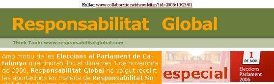 especialAmb motiu de les Eleccions al Parlament de Catalunya que tindran lloc el dimecres 1 de novembre de 2006, Responsabilitat Global ha volgut recollit les aportacions en matèria de Responsabilitat Social de les Empreses que fan els programes de cadascuna de les cinc forces polítiques amb representació parlamentària.Alhora, per tal d'ampliar la informació i matisar millor els compromisos, hem formulat tres preguntes als cinc caps de llista. Enllaç: www.collaboratio.net/newsletter/?id=2006/10/23/01