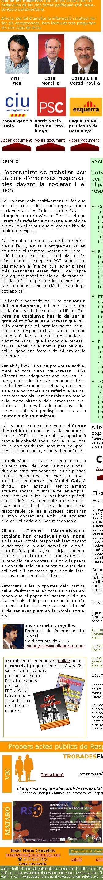 """Amb motiu de les Eleccions al Parlament de Catalunya que tindran lloc el dimecres 1 de novembre de 2006, Responsabilitat Global ha volgut recollit les aportacions en matèria de Responsabilitat Social de les Empreses que fan els programes de cadascuna de les cinc forces polítiques amb representació parlamentària.Alhora, per tal d'ampliar la informació i matisar millor els compromisos, hem formulat tres preguntes als cinc caps de llista. Les tres preguntesAquestes són les tres preguntes que els hem formulat i que podreu trobar íntegrament a cada document1.- Quin ha de ser el rol de la Generalitat de Catalunya en la promoció de la Responsabilitat Social de les Empreses?2.- Com afecta el concepte de Responsabilitat Social a la pròpia Administració Pública?3.- Caldria preveure alguna unitat o model de gestió per a fer-se càrrec d'aquestes polítiques dins la Generalitat de Catalunya?Artur MasJosé MontillaJosep Lluís Carod-RoviraJosep PiquéJoan SauraConvergència i UnióPartit Socialista de CatalunyaEsquerra Republicana de CatalunyaPartit Popular de CatalunyaIniciativa per Catalunya -Verds - EuiaAccés documentAccés documentAccés documentAccés documentAccés documentEl concepte d'RSE apareix explícitament a l'EstatutEl nou Estatut de Catalunya, en el seu article 45.5, on es refereix al Desenvolupament econòmic, estableix que """"La Generalitat ha d'afavorir el desenvolupament de l'activitat empresarial i l'esperit emprenedor tenint en compte la responsabilitat social de l'empresa, la lliure iniciativa i les condicions de competència, i ha de protegir especialment l'economia productiva, l'activitat dels emprenedors autònoms i la de les empreses petites i mitjanes. La Generalitat ha de fomentar l'acció de les cooperatives i les societats laborals i ha d'estimular les iniciatives de l'economia social"""". Així mateix, a l'article 46.1, de Medi ambient, desenvolupament sostenible i equilibri territorial, estableix que """"Els poders públics han de vetllar per la protecció del medi ambient """