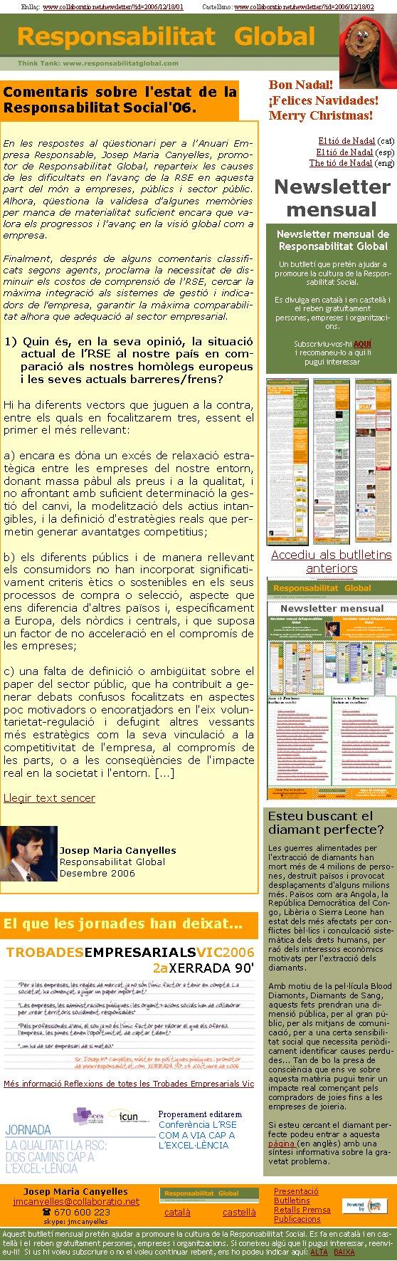 Enllaç:  www.collaboratio.net/newsletter/?id=2006/12/18/01            Castellano: www.collaboratio.net/newsletter/?id=2006/12/18/02 Josep Maria Canyellesjmcanyelles@collaboratio.net( 670 600 223 skype: jmcanyellescatalà           castellà Aquest butlletí mensual pretén ajudar a promoure la cultura de la Responsabilitat Social. Es fa en català i en castellà i el reben gratuïtament persones, empreses i organitzacions. Si coneixeu algú que li pugui interessar, reenvieu-li!  Si us hi voleu subscriure o no el voleu continuar rebent, ens ho podeu indicar aquí: ALTA   BAIXA PresentacióButlletinsRetalls PremsaPublicacionsComentaris sobre l'estat de la Responsabilitat Social'06.En les respostes al qüestionari per a l'Anuari Empresa Responsable, Josep Maria Canyelles, promotor de Responsabilitat Global, reparteix les causes de les dificultats en l'avanç de la RSE en aquesta part del món a empreses, públics i sector públic. Alhora, qüestiona la validesa d'algunes memòries per manca de materialitat suficient encara que valora els progressos i l'avanç en la visió global com a empresa. Finalment, després de alguns comentaris classificats segons agents, proclama la necessitat de disminuir els costos de comprensió de l'RSE, cercar la màxima integració als sistemes de gestió i indicadors de l'empresa, garantir la màxima comparabilitat alhora que adequació al sector empresarial.1) Quin és, en la seva opinió, la situació actual de l'RSE al nostre país en comparació als nostres homòlegs europeus i les seves actuals barreres/frens?Hi ha diferents vectors que juguen a la contra, entre els quals en focalitzarem tres, essent el primer el més rellevant: a) encara es dóna un excés de relaxació estratègica entre les empreses del nostre entorn, donant massa pàbul als preus i a la qualitat, i no afrontant amb suficient determinació la gestió del canvi, la modelització dels actius intangibles, i la definició d'estratègies reals que permetin generar avantatges competitius; b) els diferents públic