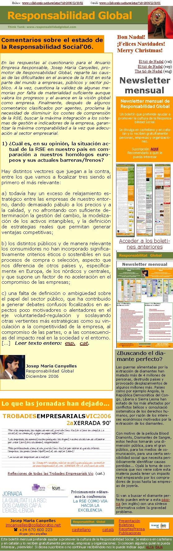 Enlace:  www.collaboratio.net/newsletter/?id=2006/12/18/02           Català: www.collaboratio.net/newsletter/?id=2006/12/18/01Comentarios sobre el estado de la Responsabilidad Social'06.En las respuestas al cuestionario para el Anuario Empresa Responsable, Josep Maria Canyelles, promotor de Responsabilidad Global, reparte las causas de las dificultades en el avance de la RSE en esta parte del mundo a empresas, públicos y sector público. A la vez, cuestiona la validez de algunas memorias por falta de materialidad suficiente aunque valora los progresos y el avance en la visión global como empresa. Finalmente, después de algunos comentarios clasificados por agentes, proclama la necesidad de disminuir los costes de comprensión de la RSE, buscar la máxima integración a los sistemas de gestión e indicadores de la empresa, garantizar la máxima comparabilidad a la vez que adecuación al sector empresarial.1) ¿Cuál es, en su opinión, la situación actual de la RSE en nuestro país en comparación a nuestros homólogos europeos y sus actuales barreras/frenos?Hay distintos vectores que juegan a la contra, entre los que vamos a focalizar tres siendo el primero el más relevante: a) todavía hay un exceso de relajamiento estratégico entre las empresas de nuestro entorno, dando demasiado pábulo a los precios y a la calidad, y no afrontando con suficiente determinación la gestión del cambio, la modelización de los activos intangibles, y la definición de estrategias reales que permitan generar ventajas competitivas; b) los distintos públicos y de manera relevante los consumidores no han incorporado significativamente criterios éticos o sostenibles en sus procesos de compra o selección, aspecto que nos diferencia de otros países y, específicamente en Europa, de los nórdicos y centrales, y que supone un factor de no aceleración en el compromiso de las empresas;c) una falta de definición o ambigüedad sobre el papel del sector público, que ha contribuido a generar debates confusos focalizados