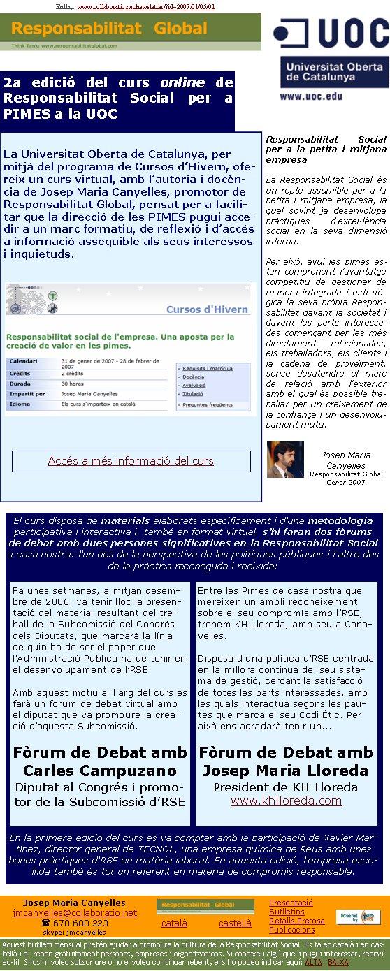 Enllaç:  www.collaboratio.net/newsletter/?id=2007/01/05/01Josep Maria Canyellesjmcanyelles@collaboratio.net( 670 600 223 skype: jmcanyellescatalà           castellà Aquest butlletí mensual pretén ajudar a promoure la cultura de la Responsabilitat Social. Es fa en català i en castellà i el reben gratuïtament persones, empreses i organitzacions. Si coneixeu algú que li pugui interessar, reenvieu-li!  Si us hi voleu subscriure o no el voleu continuar rebent, ens ho podeu indicar aquí: ALTA   BAIXA PresentacióButlletinsRetalls PremsaPublicacions2a edició del curs online de Responsabilitat Social per a PIMES a la UOCLa Universitat Oberta de Catalunya, per mitjà del programa de Cursos d'Hivern, ofereix un curs virtual, amb l'autoria i docència de Josep Maria Canyelles, promotor de Responsabilitat Global, pensat per a facilitar que la direcció de les PIMES pugui accedir a un marc formatiu, de reflexió i d'accés a informació assequible als seus interessos i inquietuds.Responsabilitat Social per a la petita i mitjana empresaLa Responsabilitat Social és un repte assumible per a la petita i mitjana empresa, la qual sovint ja desenvolupa pràctiques d'excel·lència social en la seva dimensió interna. Per això, avui les pimes estan comprenent l'avantatge competitiu de gestionar de manera integrada i estratègica la seva pròpia Responsabilitat davant la societat i davant les parts interessades començant per les més directament relacionades, els treballadors, els clients i la cadena de proveïment, sense desatendre el marc de relació amb l'exterior amb el qual és possible treballar per un creixement de la confiança i un desenvolupament mutu.Josep Maria CanyellesResponsabilitat GlobalGener 2007El curs disposa de materials elaborats específicament i d'una metodologia participativa i interactiva i, també en format virtual, s'hi faran dos fòrums de debat amb dues persones significatives en la Responsabilitat Social a casa nostra: l'un des de la perspectiva de les polítiques públiques i l'