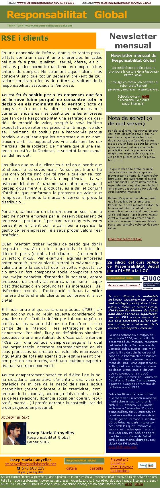 Enllaç:  www.collaboratio.net/newsletter/?id=2007/01/21/01            Castellano: www.collaboratio.net/newsletter/?id=2007/01/21/02 Josep Maria Canyellesjmcanyelles@collaboratio.net( 670 600 223 skype: jmcanyellescatalà           castellà Aquest butlletí mensual pretén ajudar a promoure la cultura de la Responsabilitat Social. Es fa en català i en castellà i el reben gratuïtament persones, empreses i organitzacions. Si coneixeu algú que li pugui interessar, reenvieu-li!  Si us hi voleu subscriure o no el voleu continuar rebent, ens ho podeu indicar aquí: ALTA   BAIXA PresentacióButlletinsRetalls PremsaPublicacionsRSE i clientsEn una economia de l'oferta, enmig de tantes possibilitats per triar i sovint amb diferències limitades pel que fa a preu, qualitat i servei, oferta, els clients es poden permetre de tenir en compte altres criteris de compra. No solament aquell client més conscient sinó que tot un segment creixent de ciutadans tendiran a fer ús de criteris al voltant de la responsabilitat associada a l'empresa.Aquest fet és positiu per a les empreses que fan bé la seva feina perquè no concentra tota la decisió en els moments de la veritat (l'acte de compra) sinó que hi ha altres circumstàncies concurrents. Encara és més positiu per a les empreses que fan de la Responsabilitat una estratègia de gestió i de creació de valor, perquè la seva legítima expectativa de retorn es produirà amb major solidesa. Finalment, és positiu per a l'economia perquè tendeix a expulsar aquelles empreses que no compleixen amb les expectatives -no solament les comercials- de la societat. De manera que si una empresa no està a la Societat, la societat la pot expulsar del mercat.  Ens diuen que avui el client és el rei en el sentit que té el poder a les seves mans. No sols pot triar entre una gran oferta sinó que té dret a queixar-se, tornar el producte, accedir a la competència…  La satisfacció del client és una mesura sobre com aquest percep globalment el producte, és a dir, el conjunt
