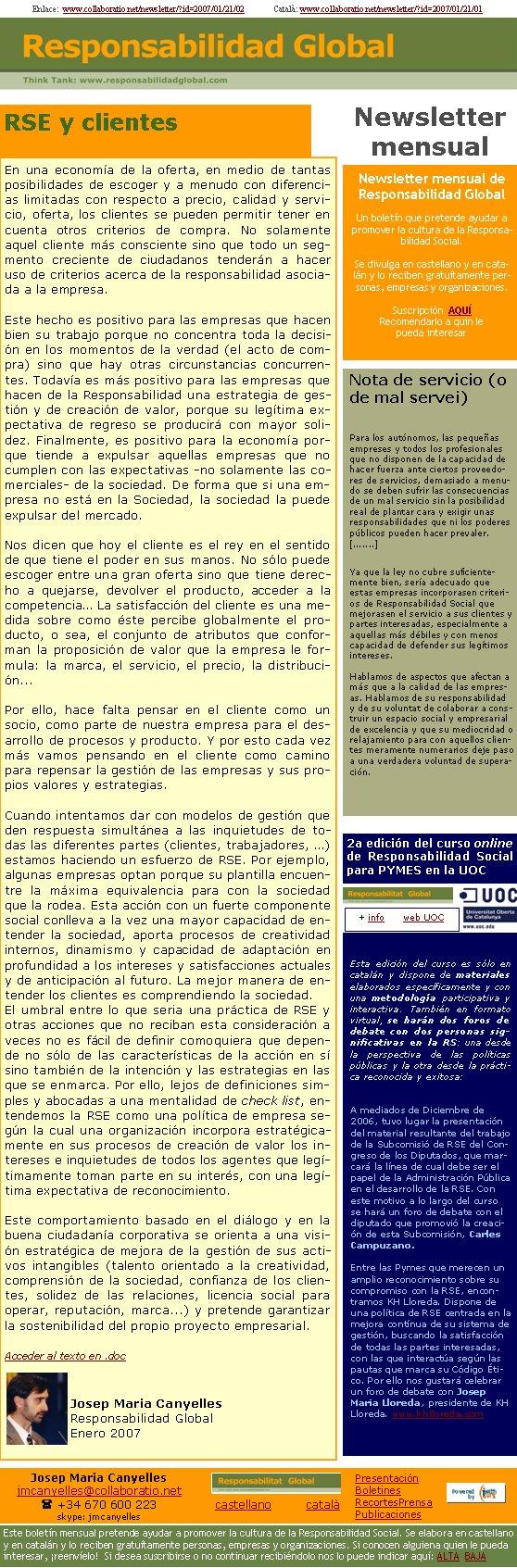 Enlace:  www.collaboratio.net/newsletter/?id=2007/01/21/02              Català: www.collaboratio.net/newsletter/?id=2007/01/21/01RSE y clientesEn una economía de la oferta, en medio de tantas posibilidades de escoger y a menudo con diferencias limitadas con respecto a precio, calidad y servicio, oferta, los clientes se pueden permitir tener en cuenta otros criterios de compra. No solamente aquel cliente más consciente sino que todo un segmento creciente de ciudadanos tenderán a hacer uso de criterios acerca de la responsabilidad asociada a la empresa.Este hecho es positivo para las empresas que hacen bien su trabajo porque no concentra toda la decisión en los momentos de la verdad (el acto de compra) sino que hay otras circunstancias concurrentes. Todavía es más positivo para las empresas que hacen de la Responsabilidad una estrategia de gestión y de creación de valor, porque su legítima expectativa de regreso se producirá con mayor solidez. Finalmente, es positivo para la economía porque tiende a expulsar aquellas empresas que no cumplen con las expectativas -no solamente las comerciales- de la sociedad. De forma que si una empresa no está en la Sociedad, la sociedad la puede expulsar del mercado. Nos dicen que hoy el cliente es el rey en el sentido de que tiene el poder en sus manos. No sólo puede escoger entre una gran oferta sino que tiene derecho a quejarse, devolver el producto, acceder a la competencia… La satisfacción del cliente es una medida sobre como éste percibe globalmente el producto, o sea, el conjunto de atributos que conforman la proposición de valor que la empresa le formula: la marca, el servicio, el precio, la distribución... Por ello, hace falta pensar en el cliente como un socio, como parte de nuestra empresa para el desarrollo de procesos y producto. Y por esto cada vez más vamos pensando en el cliente como camino para repensar la gestión de las empresas y sus propios valores y estrategias.Cuando intentamos dar con modelos de gestión que den 
