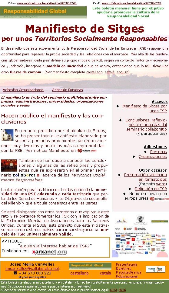AccesosManifiesto de Sitges por unos TSR                   Conclusiones, reflexiones y propuestas del seminario collaboratio (y participantes)AdhesionesPersonasOrganizacionesOtros accesosPresentación seminario en formato pps (formato word)Definición de TSRNoticia seminario en europa press   Enlace: www.collaboratio.net/newsletter/?id=2007/05/17/02                        Català: www.collaboratio.net/newsletter/?id=2007/05/17/01          El manifiesto es fruto del seminario multilateral entre empresas, administraciones, universidades, organizaciones sociales y redesHacen público el manifiesto y las conclusiones En un acto presidido por el alcalde de Sitges, se ha presentado el manifiesto elaborado por sesenta personas provinientes de organizaciones muy diversas y entre las más comprometidas con la RSE. Ver noticia Manifiesto en También se han dado a conocer las conclusiones y algunas de las reflexiones y propuestas que se expresaron en el primer seminario collaboratio, acerca de los Territorios Socialmente Responsables.La Asociación para las Naciones Unidas defiende la necesidad de una RSE adecuada a cada territorio que parta de los Derechos Humanos y los Objetivos de desarrollo del Milenio y que articule consensos entre las partes.Se está dialogando con otros territorios que aspiran a este reto y se pretende fomentar los TSR con la implicación de la Federación Mundial de Asociaciones para las Naciones Unidas. Durante el 2008, está previsto que esta iniciativase realice en distintos países para ir construyendo un modelo de TSR universalmente válido.Manifiesto de Sitges por unos Territorios Socialmente ResponsablesEl desarrollo que está experimentando la Responsabilidad Social de las Empresas (RSE) supone una oportunidad para repensar la propia sociedad y las relaciones con el mercado. Más allá de las tendencias globalizadoras, cada país define su propio modelo de RSE según su contexto histórico y económico y, además, incorpora el modelo de sociedad a que se aspira, en