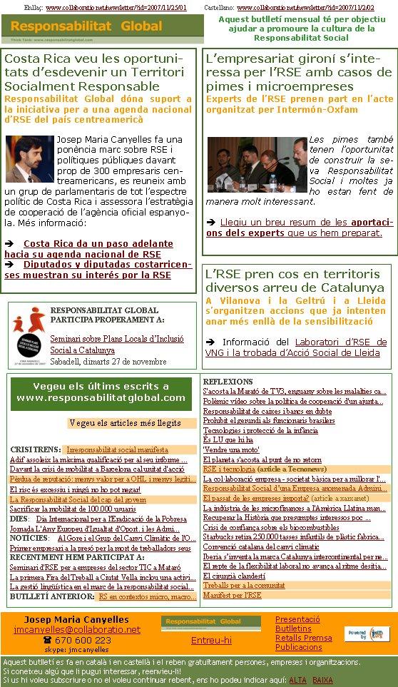 Costa Rica veu les oportunitats d'esdevenir un Territori Socialment ResponsableResponsabilitat Global dóna suport a la iniciativa per a una agenda nacional d'RSE del país centreamericà Josep Maria Canyelles fa una ponència marc sobre RSE i polítiques públiques davant prop de 300 empresaris centreamericans, es reuneix amb un grup de parlamentaris de tot l'espectre polític de Costa Rica i assessora l'estratègia de cooperació de l'agència oficial espanyola. Més informació:è Costa Rica da un paso adelante hacia su agenda nacional de RSEè Diputados y diputadas costarricenses muestran su interés por la RSEEnllaç:  www.collaboratio.net/newsletter/?id=2007/11/25/01           Castellano:  www.collaboratio.net/newsletter/?id=2007/11/2/02    Josep Maria Canyellesjmcanyelles@collaboratio.net( 670 600 223 skype: jmcanyellesEntreu-hi             Aquest butlletí es fa en català i en castellà i el reben gratuïtament persones, empreses i organitzacions. Si coneixeu algú que li pugui interessar, reenvieu-li!  Si us hi voleu subscriure o no el voleu continuar rebent, ens ho podeu indicar aquí: ALTA   BAIXA PresentacióButlletinsRetalls PremsaPublicacionsAquest butlletí mensual té per objectiu  ajudar a promoure la cultura de la          Responsabilitat SocialCRISI TRENS:   Irresponsabilitat social manifestaAdif assoleix la màxima qualificació per al seu informe ...Davant la crisi de mobilitat a Barcelona cal unitat d'accióPèrdua de reputació: menys valor per a OHL i menys legiti... El risc és excessiu i ningú no ho pot negar!La Responsabilitat Social del cap del governSacrificar la mobilitat de 100.000 usuarisDIES:   Dia Internacional per a l'Eradicació de la PobresaJornada L'Any Europeu d'Igualtat d'Oport. i les Admi...NOTÍCIES:    Al Gore i el Grup del Canvi Climàtic de l'O...Primer empresari a la presó per la mort de treballadors seusRECENTMENT HEM PARTICIPAT A:Seminari d'RSE per a empreses del sector TIC a MataróLa primera Fira del Treball a Ciutat Vella inclou una activi...La gest