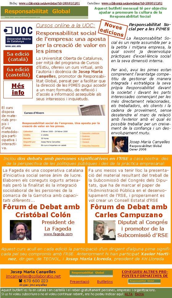 Enllaç:  www.collaboratio.net/newsletter/?id=2008/01/12/01           Castellano:  www.collaboratio.net/newsletter/?id=2008/01/12/02   Josep Maria Canyellesjmcanyelles@collaboratio.net( 670 600 223 skype: jmcanyellesPresentació       ButlletinsAquest butlletí es fa en català i en castellà i el reben gratuïtament persones, empreses i organitzacions. Si us hi voleu subscriure o no el voleu continuar rebent, ens ho podeu indicar aquí: ALTA   BAIXA CONEGUEU ALTRES PROPOSTES FORMATIVES DE Aquest butlletí mensual té per objectiu  ajudar a promoure la cultura de la          Responsabilitat SocialCursos online a la UOC:Responsabilitat social de l'empresa: una aposta per la creació de valor en les pimesLa Universitat Oberta de Catalunya, per mitjà del programa de Cursos d'Estiu, ofereix un curs virtual, amb l'autoria i docència de Josep Maria Canyelles, promotor de Responsabilitat Global, pensat per a facilitar que la direcció de les PIMES pugui accedir a un marc formatiu, de reflexió i d'accés a informació assequible als seus interessos i inquietuds.   El curs disposa de materials propis i d'una metodologia participativa i interactiva.Responsabilitat Social per a les PIMESLa Responsabilitat Social és un repte assumible per a la petita i mitjana empresa, la qual sovint ja desenvolupa pràctiques d'excel·lència social en la seva dimensió interna. Per això, avui les pimes estan comprenent l'avantatge competitiu de gestionar de manera integrada i estratègica la seva pròpia Responsabilitat davant la societat i davant les parts interessades començant per les més directament relacionades, els treballadors, els clients i la cadena de proveïment, sense desatendre el marc de relació amb l'exterior amb el qual és possible treballar per un creixement de la confiança i un desenvolupament mutu.Josep Maria CanyellesResponsabilitat GlobalGener 2008Inclou dos debats amb persones significatives en l'RSE a casa nostra: des de la perspectiva de les polítiques públiques i des de la pràctica empre