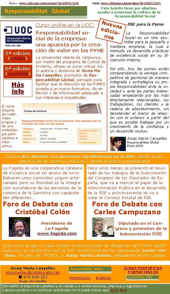 Enlace:  www.collaboratio.net/newsletter/?id=2008/01/12/02                   Català: www.collaboratio.net/newsletter/?id=2008/01/12/01           Josep Maria Canyellesjmcanyelles@collaboratio.net( 670 600 223 skype: jmcanyellesPresentación     BoletinesEste boletín se elabora en castellano y en catalán y lo reciben personas, empresas y organizaciones. Si desea suscribirse o no continuar recibiéndolo nos lo puede indicar aquí: ALTA  BAJAOTRAS PROPUESTAS    FORMATIVAS DE Este boletín tiene por objetivo ayudar a promover la cultura de la    Responsabilitat SocialCurso online en la UOC:Responsabilidad social de la empresa: una apuesta por la creación de valor en las PYMELa Universitat Oberta de Catalunya, por medio del programa de Cursos de Invierno, ofrece un curso virtual, bajo autoria y docencia de Josep Maria Canyelles, promotor de Responsabilitat Global, pensado para facilitar que la dirección de las PYMES  acceda a un marco formativo, de reflexión y de información adequado a sus intereses e inquietudes.   El curso dispone de materiales propios y de una metodología participativa e inter-activa.RSE para la PymeLa Responsabilidad Social es un reto asumible para la pequeña y mediana empresa, la cual a menudo ya desarrolla prácticas de excelencia social en su dimensión interna. Por ello, hoy las pymes están comprendiendo la ventaja competitiva de gestionar de manera integrada y estratégica su propia Responsabilidad ante la sociedad y ante las partes interesadas empezando por las más directamente relacionadas, los trabajadores, los clientes y la cadena de abastecimiento, sin desatender el marco de relación con el exterior a partir del que es posible trabajar por un crecimiento de la confianza y un desarrollo mutuo.Josep Maria CanyellesResponsabilitat GlobalEnero 2008Incluye dos debates con personas significativas en la RSE: desde la perspectiva de las políticas públicas y desde la práctica empresarial: Este curso acoge en cada edición la participación de dirigentes de PY