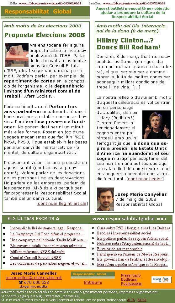 Enllaç:  www.collaboratio.net/newsletter/?id=2008/03/07/01           Castellano:  www.collaboratio.net/newsletter/?id=2008/03/07/02   Josep Maria Canyellesjmcanyelles@collaboratio.net( 670 600 223 skype: jmcanyellesEntreu-hi             Aquest butlletí es fa en català i en castellà i el reben gratuïtament persones, empreses i organitzacions. Si coneixeu algú que li pugui interessar, reenvieu-li!  Si us hi voleu subscriure o no el voleu continuar rebent, ens ho podeu indicar aquí: ALTA   BAIXA PresentacióButlletinsPublicacionsAquest butlletí mensual té per objectiu  ajudar a promoure la cultura de la          Responsabilitat SocialAmb motiu del Dia Internacional de la dona (8 de març)Hillary Clinton...? Doncs Bill Rodham!Demà és 8 de març, Dia Internacional de les Dones (en rigor, dia internacional de la dona treballadora), el qual serveix per a commemorar la lluita de moltes dones per aconseguir millors condicions de treball i de vida. [...]  La nostra reflexió d'avui amb motiu d'aquesta celebració es vol centrar en un personatge d'actualitat, de nom Hillary (Rodham?) Clinton. Posem intencionadament el cognom entre parèntesi i amb un interrogant ja que la dona que aspira a presidir els Estats Units d'Amèrica ha abandonat el seu cognom propi per adoptar el del seu marit en una actitud que aquí se'ns fa difícil de comprendre i que ens neguem a acceptar com a tradició cultural. [continuar llegint]Josep Maria Canyelles7 de març del 2008Responsabilitat GlobalIncomplir la llei de manera legal. Respons...La Campanya Cel Fosc difon el programa ...Una campanya del britànic 'Daily Mail' rem...Els governs català i basc plantaran arbres a ...Millors informes d'RSE del mónCreat el Consell Estatal d'RSELes confraries de pescadors neguen el vot al...Curs sobre RSE i llengua a les Illes BalearsEscoles i Irresponsabilitat socialEls polítics parlen de responsabilitat socialNotícies sobre l'Any Internacional de les L..El valor de ser responsableParticipació en l'anuari de Media Respon