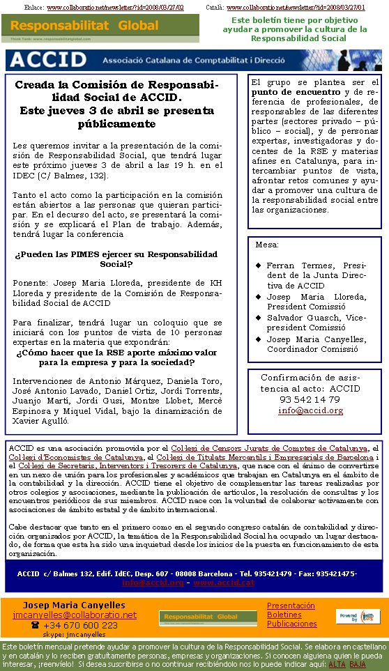 Enlace:  www.collaboratio.net/newsletter/?id=2008/03/27/02              Català:  www.collaboratio.net/newsletter/?id=2008/03/27/01Creada la Comisión de Responsabilidad Social de la ACCID. Este miércoles 3 de abril se presenta públicamenteLes queremos invitar a la presentación de la comisión de Responsabilidad Social, que tendrá lugar este próximo jueves 3 de abril a las 19 h. en el IDEC (C/ Balmes, 132). Tanto el acto como la participación en la comisión están abiertos a las personas que quieran participar. En el decurso del acto, se presentará la comisión y se explicará el Plan de trabajo. Además, tendrá lugar la conferencia Pueden las PIMES ejercer su Responsabilidad Social? Ponente: Josep Maria Lloreda, presidente de KH Lloreda y presidente de la Comisión de Responsabilidad Social de l'ACCID Para finalizar, tendrá lugar un coloquio que se iniciará con los puntos de vista de 10 personas expertas en la materia que expondrán: Cómo hacer que la RSE aporte máximo valor para la empresa y para la sociedad?Intervenciones de Antonio Márquez, Daniela Toro, José Antonio Lavado, Daniel Ortiz, Jordi Torrents, Juanjo Martí, Jordi Gusi, Montse Llobet, Mercè Espinosa i Miquel Vidal, bajo la dinamización de Xavier Agulló. ACCID es una asociación promovida por el Col·legi de Censors Jurats de Comptes de Catalunya, el Col·legi d'Economistes de Catalunya, el Col·legi de Titulats Mercantils i Empresarials de Barcelona i el Col·legi de Secretaris, Interventors i Tresorers de Catalunya, que nace con el ánimo de convertirse en un nexo de unión para los profesionales y académicos que trabajan en Catalunya en el ámbito de la contabilidad y la dirección. ACCID tiene el objetivo de complementar las tareas realizadas por otros colegios y asociaciones, mediante la publicación de artículos, la resolución de consultas y los encuentros periódicos de sus miembros. ACCID nace con la voluntad de colaborar activamente con asociaciones de ámbito estatal y de ámbito internacional. Cabe destacar que ta