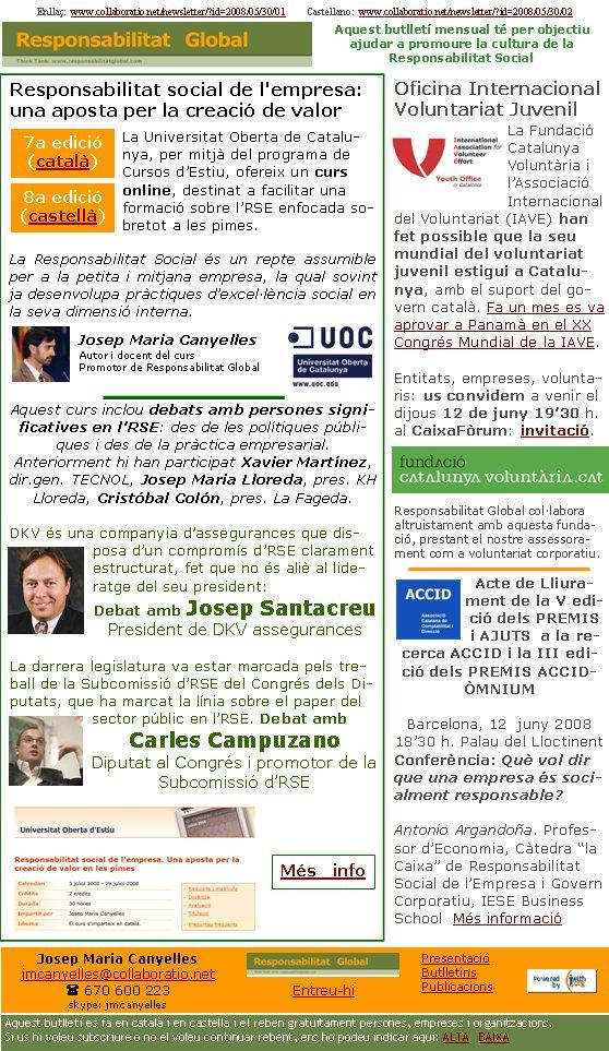 Enllaç:  www.collaboratio.net/newsletter/?id=2008/05/30/01         Castellano:  www.collaboratio.net/newsletter/?id=2008/05/30/02   Josep Maria Canyellesjmcanyelles@collaboratio.net( 670 600 223 skype: jmcanyellesEntreu-hi             Aquest butlletí es fa en català i en castellà i el reben gratuïtament persones, empreses i organitzacions. Si us hi voleu subscriure o no el voleu continuar rebent, ens ho podeu indicar aquí: ALTA   BAIXA PresentacióButlletinsPublicacionsAquest butlletí mensual té per objectiu  ajudar a promoure la cultura de la          Responsabilitat SocialResponsabilitat social de l'empresa: una aposta per la creació de valor La Universitat Oberta de Catalunya, per mitjà del programa de Cursos d'Estiu, ofereix un curs online, destinat a facilitar una formació sobre l'RSE enfocada sobretot a les pimes.La Responsabilitat Social és un repte assumible per a la petita i mitjana empresa, la qual sovint ja desenvolupa pràctiques d'excel·lència social en la seva dimensió interna. Josep Maria CanyellesAutor i docent del cursPromotor de Responsabilitat GlobalAquest curs inclou debats amb persones significatives en l'RSE: des de les polítiques públiques i des de la pràctica empresarial. Anteriorment hi han participat Xavier Martínez, dir.gen. TECNOL, Josep Maria Lloreda, pres. KH Lloreda, Cristóbal Colón, pres. La Fageda.DKV és una companyia d'assegurances que disposa d'un compromís d'RSE clarament estructurat, fet que no és aliè al lideratge del seu president:Debat amb Josep SantacreuPresident de DKV assegurancesLa darrera legislatura va estar marcada pels treball de la Subcomissió d'RSE del Congrés dels Diputats, que ha marcat la línia sobre el paper del sector públic en l'RSE. Debat amb Carles CampuzanoDiputat al Congrés i promotor de la Subcomissió d'RSE   Oficina Internacional Voluntariat JuvenilLa Fundació Catalunya Voluntària i l'Associació Internacional del Voluntariat (IAVE) han fet possible que la seu mundial del voluntariat juvenil estigui a Catalu