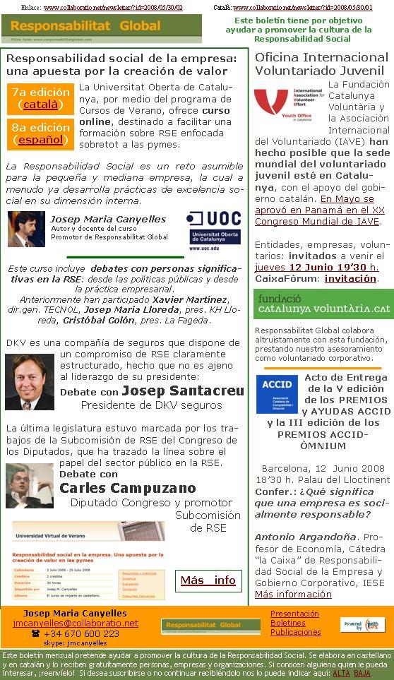 Enlace:  www.collaboratio.net/newsletter/?id=2008/05/30/02                   Català: www.collaboratio.net/newsletter/?id=2008/05/30/01 Responsabilidad social de la empresa: una apuesta por la creación de valor La Universitat Oberta de Catalunya, por medio del programa de Cursos de Verano, ofrece curso online, destinado a facilitar una formación sobre RSE enfocada sobretot a las pymes.La Responsabilidad Social es un reto asumible para la pequeña y mediana empresa, la cual a menudo ya desarrolla prácticas de excelencia social en su dimensión interna. Josep Maria CanyellesAutor y docente del cursoPromotor de Responsabilitat GlobalEste curso incluye  debates con personas significativas en la RSE: desde las políticas públicas y desde la práctica empresarial. Anteriormente han participado Xavier Martínez, dir.gen. TECNOL, Josep Maria Lloreda, pres. KH Lloreda, Cristóbal Colón, pres. La Fageda.DKV es una compañía de seguros que dispone de un compromiso de RSE claramente estructurado, hecho que no es ajeno al liderazgo de su presidente:Debate con Josep SantacreuPresidente de DKV segurosLa última legislatura estuvo marcada por los trabajos de la Subcomisión de RSE del Congreso de los Diputados, que ha trazado la línea sobre el papel del sector público en la RSE. Debate con Carles CampuzanoDiputado Congreso y promotor Subcomisión de RSE   Oficina Internacional Voluntariado JuvenilLa Fundación Catalunya Voluntària y la Asociación Internacional del Voluntariado (IAVE) han hecho posible que la sede mundial del voluntariado juvenil esté en Catalunya, con el apoyo del gobierno catalán. En Mayo se aprovó en Panamá en el XX Congreso Mundial de IAVE.Entidades, empresas, voluntarios: invitados a venir el jueves 12 Junio 19'30 h. CaixaFòrum: invitación.Responsabilitat Global colabora altruistamente con esta fundación, prestando nuestro asesoramiento como voluntariado corporativo.Acto de Entrega de la V edición de los PREMIOS y AYUDAS ACCID y la III edición de los PREMIOS ACCID-ÒMNIUMBa