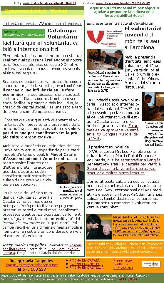 Enllaç:  www.collaboratio.net/newsletter/2008/06/20/01         Castellano:  www.collaboratio.net/newsletter/2008/065/20/02   Josep Maria Canyellesjmcanyelles@collaboratio.net( 670 600 223 POEMA EN CATALÀPOEMA EN ANGLÈSPOEMA EN CASTELLÀAquest butlletí es fa en català i en castellà i el reben gratuïtament persones, empreses i organitzacions. Si us hi voleu subscriure o no el voleu continuar rebent, ens ho podeu indicar aquí: ALTA   BAIXA PresentacióButlletinsPublicacionsAquest butlletí mensual té per objectiu  ajudar a promoure la cultura de la          Responsabilitat SocialLa fundació privada CV comença a funcionarCatalunya Voluntària facilitarà que el voluntariat català s'internacionalitziEl voluntariat i l'associacionisme ha estat un realitat molt present i rellevant al nostre país. Des dels ateneus del segle XIX, el voluntariat social, els nous moviments socials al final del segle XX...Si abans es podia observar aquest fenomen com una força de la societat, avui també se li reconeix una influència en l'esfera econòmica, ja que disposar d'una societat civil forta i d'una comunitat amb cohesió social facilita la promoció dels individus, la creació de capital social, i és una escola tant de civisme com d'emprenedorisme. L'interès creixent que està guanyant el voluntariat d'empresa és una prova més de la percepció de les empreses sobre els valors positius que pot canalitzar vers la pròpia cultura organitzativa.Amb tota la modèstia del món, des de Catalunya tenim actius i experiència per a oferir models d'interès global. El Model Català d'Associacionisme i Voluntariat ha merescut sovint l'interès des d'altres indrets, i pràctiques que des d'aquí es poden considerar molt normals resulten d'una gran vàlua vistes en perspectiva.La ubicació de l'oficina mundial del voluntariat juvenil a Catalunya no és més que un petit pas. Però pot facilitar que puguem prestar un servei a tot el món, canalitzant processos creatius, participatius, de foment i acció. Igualment, la internaci