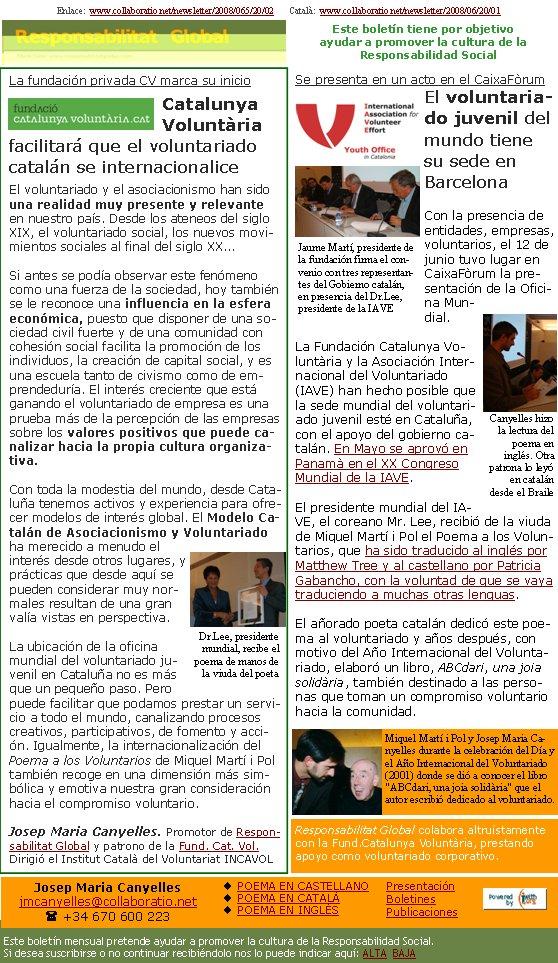 Enlace:  www.collaboratio.net/newsletter/2008/065/20/02       Català:  www.collaboratio.net/newsletter/2008/06/20/01         La fundación privada CV marca su inicioCatalunya Voluntària facilitará que el voluntariado catalán se internacionaliceEl voluntariado y el asociacionismo han sido una realidad muy presente y relevante en nuestro país. Desde los ateneos del siglo XIX, el voluntariado social, los nuevos movimientos sociales al final del siglo XX...Si antes se podía observar este fenómeno como una fuerza de la sociedad, hoy también se le reconoce una influencia en la esfera económica, puesto que disponer de una sociedad civil fuerte y de una comunidad con cohesión social facilita la promoción de los individuos, la creación de capital social, y es una escuela tanto de civismo como de emprendeduría. El interés creciente que está ganando el voluntariado de empresa es una prueba más de la percepción de las empresas sobre los valores positivos que puede canalizar hacia la propia cultura organizativa.Con toda la modestia del mundo, desde Cataluña tenemos activos y experiencia para ofrecer modelos de interés global. El Modelo Catalán de Asociacionismo y Voluntariado ha merecido a menudo el interés desde otros lugares, y prácticas que desde aquí se pueden considerar muy normales resultan de una gran valía vistas en perspectiva.La ubicación de la oficina mundial del voluntariado juvenil en Cataluña no es más que un pequeño paso. Pero puede facilitar que podamos prestar un servicio a todo el mundo, canalizando procesos creativos, participativos, de fomento y acción. Igualmente, la internacionalización del Poema a los Voluntarios de Miquel Martí i Pol también recoge en una dimensión más simbólica y emotiva nuestra gran consideración hacia el compromiso voluntario.Josep Maria Canyelles. Promotor de Responsabilitat Global y patrono de la Fund. Cat. Vol. Dirigió el Institut Català del Voluntariat INCAVOLSe presenta en un acto en el CaixaFòrumEl voluntariado juvenil del mundo t