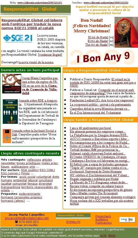 Responsabilitat Global col·labora amb Forética per traduir la nova norma SGE21:2008 al catalàLa nova norma SGE21:2008 disposa de les tres versions, en català, en castellà i en anglès. La versió catalana ha estat traduïda per Responsabilitat Global  [continuar llegint]  Descarrega't la nova versió de la norma Enllaç:  www.collaboratio.net/newsletter/2008/12/21/01                  Castellano:  www.collaboratio.net/newsletter/2008/12/21/02   Josep Maria Canyellesjmcanyelles@collaboratio.net( 670 600 223 skype: jmcanyellesEntreu-hi             Aquest butlletí es fa en català i en castellà i el reben gratuïtament persones, empreses i organitzacions. Si coneixeu algú que li pugui interessar, reenvieu-li!  Si us hi voleu subscriure o no el voleu continuar rebent, ens ho podeu indicar aquí: ALTA   BAIXA PresentacióButlletinsPublicacionsAquest butlletí mensual té per objectiu  ajudar a promoure la cultura de la          Responsabilitat SocialMés continguts: reflexions articles newsletter bones pràctiques males pràctiques  publicacions crisi ...Per sectors: RSA (públic) RSO (ONL) RSU (univer.) Pimes ...Per temes: acció social voluntariat drets humans ambiental laboral conciliació igualtat comunitat llengua diversitat  transparència territoris responsables clientela ... Propostes: esdeveniments formació (propostes pròpies) formació (altres)  ...   Bon Nadal!¡Felices Navidades!Merry Christmas!El tió de Nadal [ca]El tió de Nadal [es]The tió de Nadal [en]Publicat a Diario Responsable: El retard en la sortida de l'ISO 26000 ha estat una gran sort per a l'RSE!Publicat a Jornal.cat: Competir en el mercat amb campanyes de màrqueting? Una xarxa de farmàcies que vol recuperar quota de mercat a partir de...Fundación Lealtad (II). Ara toca a les empreses!La cooperació públic - privat i els partenariats. Canyelles debat la seva Memòria davant ex...És el Dia Internacional del VoluntariatI ara a 40 quilòmetres per hora!Els ateneus premien les empreses compr...La Plataforma per la Llengua de