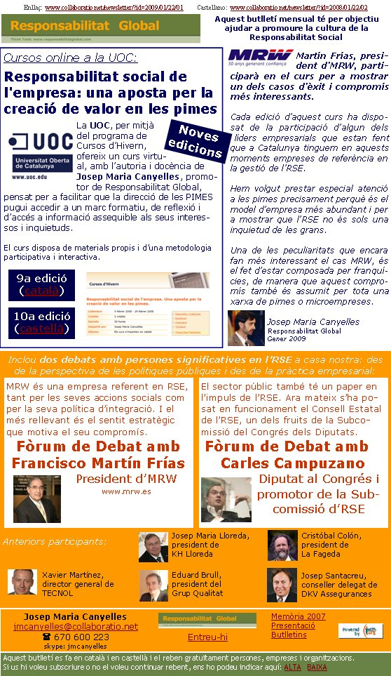 Enllaç:  www.collaboratio.net/newsletter/?id=2009/01/22/01         Castellano:  www.collaboratio.net/newsletter/?id=2008/01/22/02   Josep Maria Canyellesjmcanyelles@collaboratio.net( 670 600 223 skype: jmcanyellesEntreu-hi             Aquest butlletí es fa en català i en castellà i el reben gratuïtament persones, empreses i organitzacions. Si us hi voleu subscriure o no el voleu continuar rebent, ens ho podeu indicar aquí: ALTA   BAIXA Memòria 2007PresentacióButlletinsAquest butlletí mensual té per objectiu  ajudar a promoure la cultura de la          Responsabilitat SocialCursos online a la UOC:Responsabilitat social de l'empresa: una aposta per la creació de valor en les pimesLa UOC, per mitjà del programa de Cursos d'Hivern, ofereix un curs virtual, amb l'autoria i docència de Josep Maria Canyelles, promotor de Responsabilitat Global, pensat per a facilitar que la direcció de les PIMES pugui accedir a un marc formatiu, de reflexió i d'accés a informació assequible als seus interessos i inquietuds.   El curs disposa de materials propis i d'una metodologia participativa i interactiva.Martín Frías, president d'MRW, participarà en el curs per a mostrar un dels casos d'èxit i compromís més interessants.Cada edició d'aquest curs ha disposat de la participació d'algun dels líders empresarials que estan fent que a Catalunya tinguem en aquests moments empreses de referència en la gestió de l'RSE.Hem volgut prestar especial atenció a les pimes precisament perquè és el model d'empresa més abundant i per a mostrar que l'RSE no és sols una inquietud de les grans. Una de les peculiaritats que encara fan més interessant el cas MRW, és el fet d'estar composada per franquícies, de manera que aquest compromís també és assumit per tota una xarxa de pimes o microempreses.Josep Maria CanyellesResponsabilitat GlobalGener 2009Inclou dos debats amb persones significatives en l'RSE a casa nostra: des de la perspectiva de les polítiques públiques i des de la pràctica empresarial: Anterior