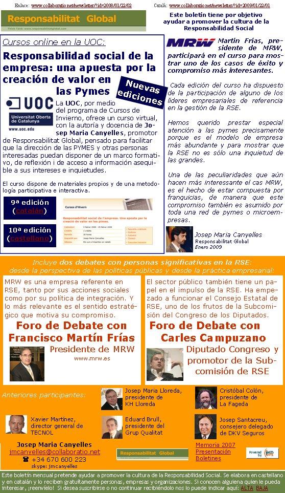 Enlace:  www.collaboratio.net/newsletter/?id=2008/01/22/02                   Català:  www.collaboratio.net/newsletter/?id=2009/01/22/01         Cursos online en la UOC:Responsabilidad social de la empresa: una apuesta por la creación de valor en las PymesLa UOC, por medio del programa de Cursos de Invierno, ofrece un curso virtual, con la autoría y docencia de Josep Maria Canyelles, promotor de Responsabilitat Global, pensado para facilitar que la dirección de las PYMES y otras personas interesadas puedan disponer de un marco formativo, de reflexión i de acceso a información asequible a sus intereses e inquietudes.   El curso dispone de materiales propios y de una metodología participativa e interactiva.Martín Frías, presidente de MRW, participará en el curso para mostrar uno de los casos de éxito y compromiso más interesantes.Cada edición del curso ha dispuesto de la participación de alguno de los líderes empresariales de referencia en la gestión de la RSE.Hemos querido prestar especial atención a las pymes precisamente porque es el modelo de empresa más abundante y para mostrar que la RSE no es sólo una inquietud de las grandes. Una de las peculiaridades que aún hacen más interessante el cas MRW, es el hecho de estar compuesta por franquicias, de manera que este compromiso también es asumido por toda una red de pymes o microempresas.Josep Maria CanyellesResponsabilitat GlobalEnero 2009Incluye dos debates con personas significativas en la RSE: desde la perspectiva de las políticas públicas y desde la práctica empresarial: Anteriores participantes: El sector público también tiene un papel en el impulso de la RSE. Ha empezado a funcionar el Consejo Estatal de RSE, uno de los frutos de la Subcomisión del Congreso de los Diputados. Foro de Debate con Carles CampuzanoDiputado Congreso y promotor de la Subcomisión de RSE  MRW es una empresa referente en RSE, tanto por sus acciones sociales como por su política de integración. Y lo más relevante es el sentido estratégico 