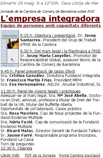 Dimarts 19 maig. 9 a 12'30h. Casa Llotja de Mar Jornada de la Cambra de Comerç de Barcelona sobre RSEL'empresa integradora       Equips de persones amb capacitats diferents9.15 h. Obertura i presentació. Dr.Josep Santacreu. President del Grup de Treball d'RSE de la Cambra9.30 h. Del marc legal i la filantropia a l'RSE. Sr.Josep Maria Canyelles. Promotor de Responsabilitat Global, assessor tècnic de la Cambra de Comerç de Barcelona9.45 h. Panel presentació de casos d'èxitSra.Cristina González. Directora Fundació IntegràliaSr.Francisco Martín Frías. President MRWSra.Eva Hernampérez. Adj.Dir. Anudal Industrial, SL11.00 h. Panel de visions legals i pràctiques.Adequar-se al marc legal. Sra.Mª José Abella. Doctora en Dret, advocat, professora titular de Dret del Treball de la UB, titular del Buffette AbellaOportunitats de col·laboració. Casos pràctics Sra.Rosa Masriera.Cap de Nous projectes de la Fundació Esclerosi MúltipleSra.Núria Fusté.Cap de comunicació de la Fundació Esclerosi MúltipleSr.Ricard Matas.Director Gerent de Fundació TallersSr.Jaume Farré.Responsable programa Incorpora, Fundació La CaixaTorn de preguntes12.30 h. CloendaLlegir més      PDF de la Jornada    Portal Cambra Inscripció