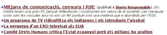 L'RSE dels mitjans de comunicacióMitjans de comunicació, censura i RSE  (publicat a Diario Responsable). Els mèdia tenen una gran RS perquè reflecteixen i condicionen els valors de la societat. Les manipulacions com les viscudes avui no són un fet puntual sinó una matèria que a abordada per l'RSE. Un programa de TV ridicultitza els indígenes i els introdueix l'alcoholLa vergonya d'un ERO televisat als EUA  Comitè Drets Humans critica l'Estat espanyol però els mitjans ho oculten