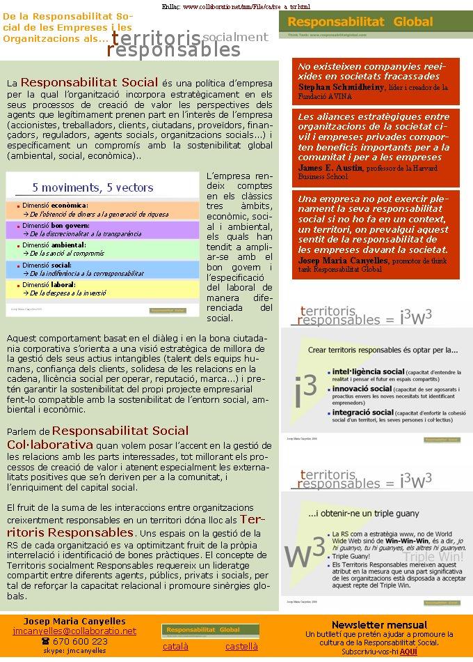 Enllaç:  www.collaboratio.net/mm/File/ca/rse_a_tsr.html  català             castellà Josep Maria Canyellesjmcanyelles@collaboratio.net( 670 600 223 skype: jmcanyellesNewsletter mensualUn butlletí que pretén ajudar a promoure la cultura de la Responsabilitat Social. Subscriviu-vos-hi AQUÍLa Responsabilitat Social és una política d'empresa per la qual l'organització incorpora estratègicament en els seus processos de creació de valor les perspectives dels  agents que legítimament prenen part en l'interès de l'empresa (accionistes, treballadors, clients, ciutadans, proveïdors, finançadors, reguladors, agents socials, organitzacions socials...) i específicament un compromís amb la sostenibilitat global(ambiental, social, econòmica).. L'empresa rendeix comptes en els clàssics tres àmbits, econòmic, social i ambiental, els quals han tendit a ampliar-se amb el bon govern i l'especificació del laboral de manera diferenciada del social. Aquest comportament basat en el diàleg i en la bona ciutadania corporativa s'orienta a una visió estratègica de millora de la gestió dels seus actius intangibles (talent dels equips humans, confiança dels clients, solidesa de les relacions en la cadena, llicència social per operar, reputació, marca...) i pretén garantir la sostenibilitat del propi projecte empresarial fent-lo compatible amb la sostenibilitat de l'entorn social, ambiental i econòmic.Parlem de Responsabilitat Social Col·laborativa quan volem posar l'accent en la gestió de les relacions amb les parts interessades, tot millorant els processos de creació de valor i atenent especialment les externalitats positives que se'n deriven per a la comunitat, i l'enriquiment del capital social.El fruit de la suma de les interaccions entre organitzacions creixentment responsables en un territori dóna lloc als Territoris Responsables. Uns espais on la gestió de la RS de cada organització es va optimitzant fruit de la pròpia interrelació i identificació de bones pràctiques. El concepte de Terri