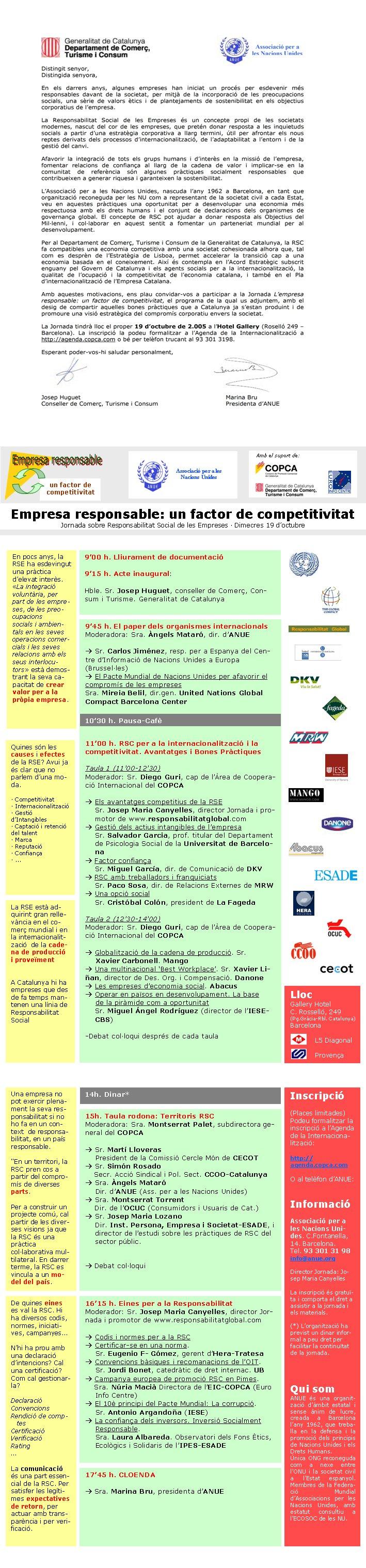 9'00 h. Lliurament de documentació9'15 h. Acte inaugural: Hble. Sr. Josep Huguet, conseller de Comerç, Consum i Turisme. Generalitat de CatalunyaQuines són les causes i efectes de la RSE? Avui ja és clar que no parlem d'una moda.· Competitivitat· Internacionalització· Gestió d'Intangibles· Captació i retenció del talent· Marca· Reputació· Confiança· ...9'45 h. El paper dels organismes internacionalsModeradora: Sra. Àngels Mataró, dir. d'ANUEà Sr. Carlos Jiménez, resp. per a Espanya del Centre d'Informació de Nacions Unides a Europa (Brussel·les)à El Pacte Mundial de Nacions Unides per afavorir el compromís de les empresesSra. Mireia Belil, dir.gen. United Nations Global Compact Barcelona Center 11'00 h. RSC per a la internacionalització i la competitivitat. Avantatges i Bones Pràctiques Taula 1 (11'00-12'30)Moderador: Sr. Diego Guri, cap de l'Àrea de Cooperació Internacional del COPCAà Els avantatges competitius de la RSESr. Josep Maria Canyelles, director Jornada i promotor de www.responsabilitatglobal.comà Gestió dels actius intangibles de l'empresa Sr. Salvador Garcia, prof. titular del Departament de Psicologia Social de la Universitat de Barcelonaà Factor confiançaSr. Miguel García, dir. de Comunicació de DKVà RSC amb treballadors i franquiciatsSr. Paco Sosa, dir. de Relacions Externes de MRWà Una opció socialSr. Cristóbal Colón, president de La FagedaTaula 2 (12'30-14'00)Moderador: Sr. Diego Guri, cap de l'Àrea de Cooperació Internacional del COPCAà Globalització de la cadena de producció. Sr.        Xavier Carbonell. Mangoà Una multinacional 'Best Workplace'. Sr. Xavier Liñan, director de Des. Org. i Compensació. Danoneà Les empreses d'economia social. Abacusà Operar en països en desenvolupament. La base     de la piràmide com a oportunitatSr. Miguel �ngel Rodríguez (director de l'IESE-CBS)-Debat col·loqui després de cada taula10'30 h. Pausa-CafèEn pocs anys, la RSE ha esdevingut una pràctica d'elevat interès. «La integració voluntària, per part de les empres