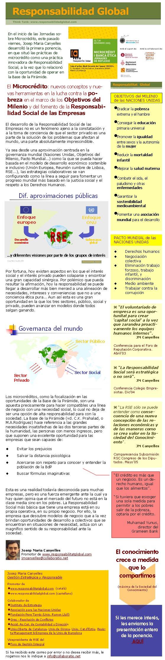 El desarrollo de la Responsabilidad Social de las Empresas no es un fenómeno ajeno a la constatación y a la toma de conciencia de que el sector privado es una parte de la solución de los problemas que afectan al mundo, una parte absolutamente imprescindible. Ya sea desde una aproximación centrada en la governanza mundial (Naciones Unidas, Objetivos del Milenio, Pacto Mundial...) como la que se pueda hacer basada en el modelo de desarrollo económico sostenible e inclusivo (Unión Europea, Reunión cumbre de Lisboa, RSE...), las estrategias colaboratives se van configurando como la línea a seguir para fomentar un progreso mundial más basado en la justicia social y el respeto a los Derechos Humanos.Por fortuna, hoy existen aspectos en los que el interés social y el interés privado pueden solaparse y encontrar una gran capacidad sinérgica. Por polémico que pueda resultar la afirmación, hoy la responsabilidad se puede llegar a desarrollar más bien merced a una alineación de necesidades, intereses y conveniencias que no a una conciencia ética pura... Aun así esta es una gran oportunidad en la que los tres sectores, público, social y privado, pueden avanzar en modelos donde todos salgan ganando. Los microcréditos, como la focalización en las oportunidades de la Base de la Pirámide, son una apuesta precisamente para hacer compatibles una línea de negocio con una necesidad social, lo cual no deja de ser una opción de alta responsabilidad para con la sociedad. La Base de la Pirámide (vd. C.K. Prahalad, o M.A.Rodríguez) hace referencia a las grandes necesidades insatisfechas de las dos terceras partes de la humanidad, las personas con menos ingresos, pero que suponen una excelente oportunidad para las empresas que sean capaces de: Evitar los prejuicios Salvar la distancia psicológica Acercarse con respeto para conocer y entender la población de la BdP Buscar fórmulas imaginativas Esta es una realidad todavía desconocida para muchas empresas, pero es una fuerza emergente ante la 