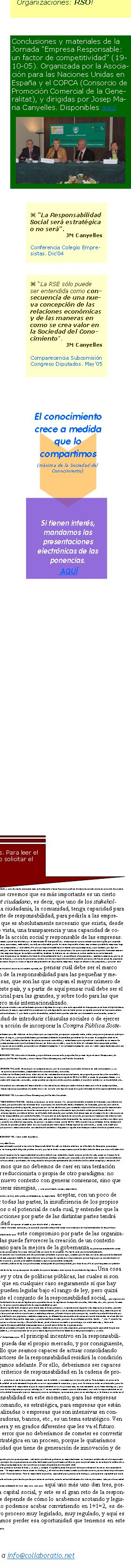"""Conclusiones y materiales de la Jornada """"Empresa Responsable: un factor de competitividad� (19-10-05). Organizada por la Asociación para las Naciones Unidas en España y el COPCA (Consorcio de Promoción Comercial de la Generalitat), y dirigidas por Josep Maria Canyelles. Disponibles aquíSi se ha recibido este correo por error, rogamos nos lo indiquen a info@collaboratio.net COMPARECENCIA DE DON JOSEP MARIA CANYELLES PASTÓCongreso de los Diputados. Subcomisión sobre la Responsabilidad Social de las Empresas. Sesión 17 de Mayo de 2005Entendemos que la responsabilidad social responde a una situación, a un contexto que es relativamente nuevo, y que básicamente, para sintetizar, podríamos decir que responde al nuevo contexto de Sociedad del Conocimiento, o Sociedad de la Información. Es decir, que a diferencia de la sociedad industrial, donde el valor se creaba a partir de la combinación de activos materiales y activos tangibles, estamos en un momento que ha supuesto un gran cambio de paradigma en el concepto de creación de valor, donde las organizaciones empresariales crean valor en gran medida a partir de la combinación de activos intangibles. Y esto es así de una manera muy radical, hasta el punto de que el valor de una empresa, en gran medida, ha pasado a basarse en estos activos intangibles, habiendo incluso empresas que más del 80 por ciento, incluso el 90 por ciento, de su valor de mercado es un valor intangible, por tanto es un valor no contabilizado en sus estados contables. Esto  -que supone además un gran reto para la disciplina de la contabilidad, que lleva 500 años existiendo- conlleva un gran reto de gestión para cualquier empresa, y es que deben gestionar un valor que no queda contabilizado, deben gestionar algo que es intangible, y creo que en los últimos cinco, diez, quince, veinte años si me apuran, este es el gran reto al que las organizaciones quizá más avispadas, o las más grandes, o las más avanzadas en ese sentido han debido de dar respuesta. Y este"""