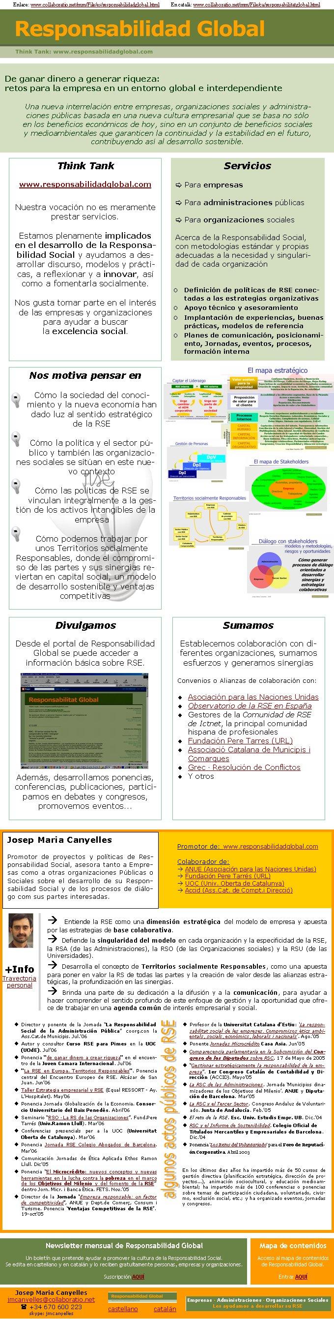 Enlace: www.collaboratio.net/mm/File/es/responsabilidadglobal.html         En català: www.collaboratio.net/mm/File/ca/responsabilitatglobal.htmlDe ganar dinero a generar riqueza: retos para la empresa en un entorno global e interdependienteUna nueva interrelación entre empresas, organizaciones sociales y administraciones públicas basada en una nueva cultura empresarial que se basa no sólo en los beneficios económicos de hoy, sino en un conjunto de beneficios sociales y medioambientales que garanticen la continuidad y la estabilidad en el futuro, contribuyendo así al desarrollo sostenible.Think Tank  www.responsabilidadglobal.comNuestra vocación no es meramente prestar servicios. Estamos plenamente implicados en el desarrollo de la Responsabilidad Social y ayudamos a desarrollar discurso, modelos y prácticas, a reflexionar y a innovar, así como a fomentarla socialmente.Nos gusta tomar parte en el interés de las empresas y organizaciones para ayudar a buscar la excelencia social.Servicios[ Para empresas[ Para administraciones públicas[ Para organizaciones socialesAcerca de la Responsabilidad Social, con metodologías estándar y propias adecuadas a la necesidad y singularidad de cada organizaciónDefinición de políticas de RSE conectadas a las estrategias organizativasApoyo técnico y asesoramientoImplantación de experiencias, buenas prácticas, modelos de referenciaPlanes de comunicación, posicionamiento, Jornadas, eventos, procesos, formación internaPromotor de: www.responsabilidadglobal.comColaborador de:à ANUE (Asociación para las Naciones Unidas)à Fundación Pere Tarrés (URL) à UOC (Univ. Oberta de Catalunya) à Accid (Ass.Cat. de Compt.i Direcció)Josep Maria CanyellesPromotor de proyectos y políticas de Responsabilidad Social, asesora tanto a Empresas como a otras organizaciones Públicas o Sociales sobre el desarrollo de su Responsabilidad Social y de los procesos de diálogo com sus partes interesadas. à Entiende la RSE como una dimensión estratégica del modelo de empr